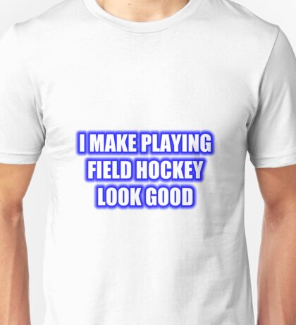 I Make Playing Field Hockey Look Good Unisex T-Shirt