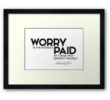 worry is the interest paid by those who borrow trouble - george washington Framed Print