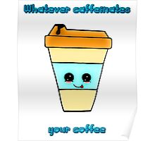 Whatever Caffeinates Your Coffee Poster