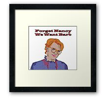 Forget Nancy, We Want Barb. Framed Print
