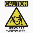 Caution: Jerks are Everywhere!! by kozality