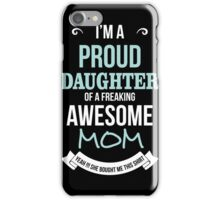 Mom - I'm A Proud Daughter Of A Freaking Awesome Mom T-shirts iPhone Case/Skin