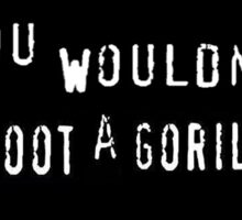 You wouldn't shoot a gorilla. Sticker