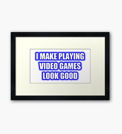 I Make Playing Video Games Look Good Framed Print