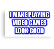 I Make Playing Video Games Look Good Canvas Print