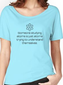 Someone Studying Atoms Is Just Atoms Trying To Understand Themselves Women's Relaxed Fit T-Shirt