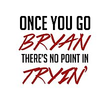Once you go bryan there's no point in tryin' Photographic Print