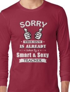 Sorry this guy is already taken by a smart & sexy teacher Long Sleeve T-Shirt