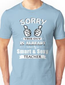 Sorry this guy is already taken by a smart & sexy teacher Unisex T-Shirt