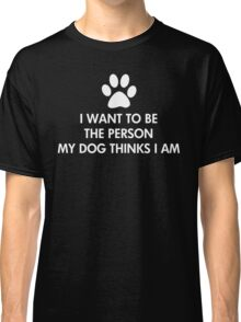 I want to be the person my dog thinks I am Classic T-Shirt