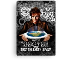 What if The Doctor says that the earth is FLAT? Canvas Print