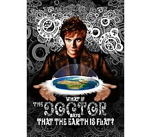 What if The Doctor says that the earth is FLAT? Photographic Print