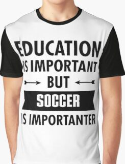 Education is important but Soccer Is Importanter Graphic T-Shirt