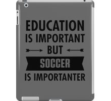 Education is important but Soccer Is Importanter iPad Case/Skin