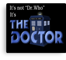 It's THE DOCTOR, not Dr. Who! Tell it like it is! Canvas Print