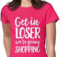 Get in loser we are going shopping Womens Fitted T-Shirt