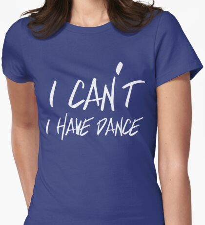 I can't I have Dance Womens Fitted T-Shirt