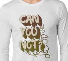 Can you not? Long Sleeve T-Shirt