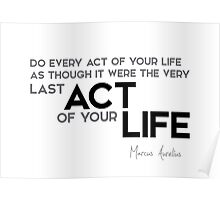 every act: like last act of your life - marcus aurelius Poster
