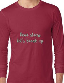 Dear stress, Let's break up Long Sleeve T-Shirt