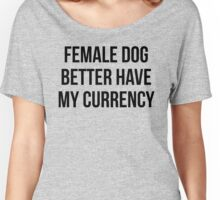 Female Dog Better Have My Currency Women's Relaxed Fit T-Shirt
