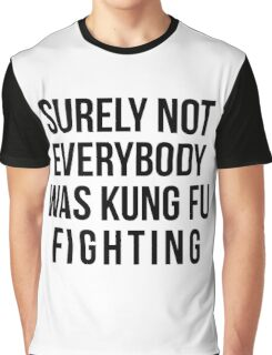 Surely Not Everybody Was Kung Fu Fighting Graphic T-Shirt