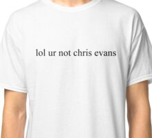 lol ur not chris evans Classic T-Shirt