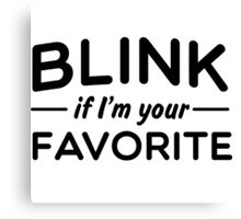 Blink if I'm your favorite Canvas Print