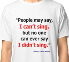 Florence Foster Jenkins Quote Apparel Classic T-Shirt
