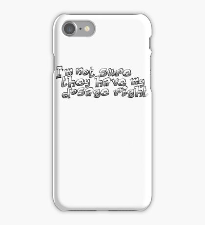 I'm not sure they have my dosage right iPhone Case/Skin