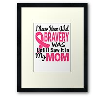 I Never Knew What Bravery Was Until I Saw It In My Mom Shirt Framed Print