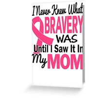 I Never Knew What Bravery Was Until I Saw It In My Mom Shirt Greeting Card