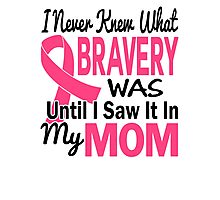 I Never Knew What Bravery Was Until I Saw It In My Mom Shirt Photographic Print