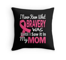 I Never Knew What Bravery Was Until I Saw It In My Mom Throw Pillow