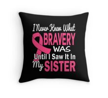 I Never Knew What Bravery Was Until I Saw It In My Sister Throw Pillow
