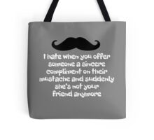 I hate when you offer someone a sincere compliment on their mustache and suddenly she's not your friend anymore Tote Bag
