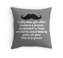 I hate when you offer someone a sincere compliment on their mustache and suddenly she's not your friend anymore Throw Pillow