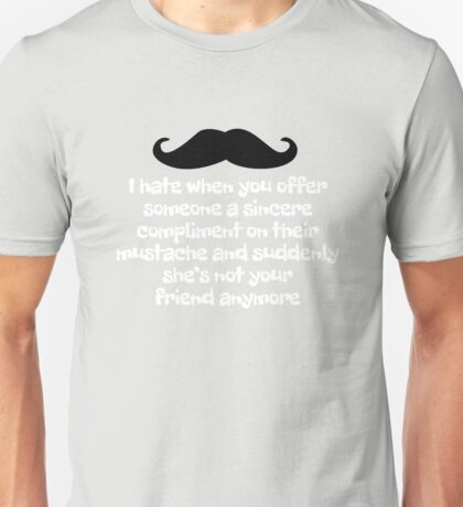 I hate when you offer someone a sincere compliment on their mustache and suddenly she's not your friend anymore Unisex T-Shirt