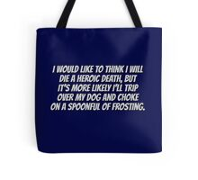 I would like to think I will die a heroic death, but it's more likely I'll trip over my dog and choke on a spoonful of frosting. Tote Bag