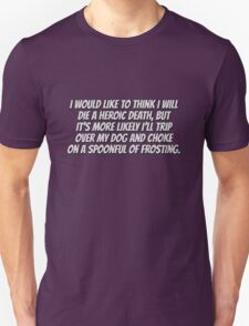 I would like to think I will die a heroic death, but it's more likely I'll trip over my dog and choke on a spoonful of frosting. T-Shirt