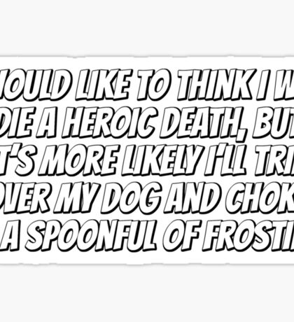 I would like to think I will die a heroic death, but it's more likely I'll trip over my dog and choke on a spoonful of frosting. Sticker