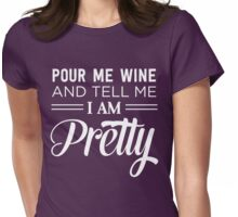 Pour me wine and tell me I'm pretty Womens Fitted T-Shirt