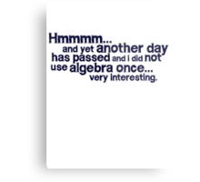Hmmmm... and yet another day has passed and I did not use algebra once. Very interesting. Metal Print