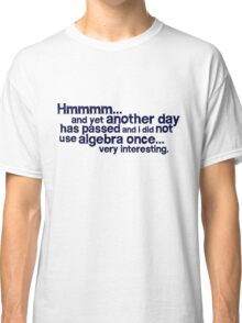Hmmmm... and yet another day has passed and I did not use algebra once. Very interesting. Classic T-Shirt