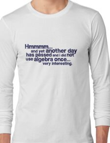 Hmmmm... and yet another day has passed and I did not use algebra once. Very interesting. Long Sleeve T-Shirt