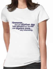 Hmmmm... and yet another day has passed and I did not use algebra once. Very interesting. Womens Fitted T-Shirt