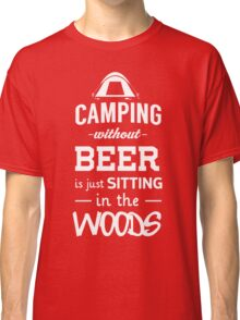 Camping without beer is just sitting in the woods Classic T-Shirt