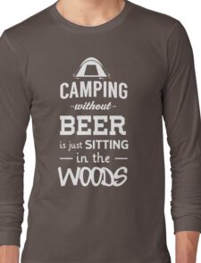 Camping without beer is just sitting in the woods Long Sleeve T-Shirt