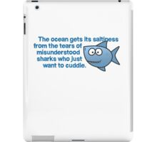 The ocean gets its saltiness from the tears of misunderstood sharks who just want to cuddle. iPad Case/Skin