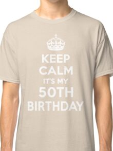 Keep Calm It's my 50th Birthday Shirt for her Classic T-Shirt